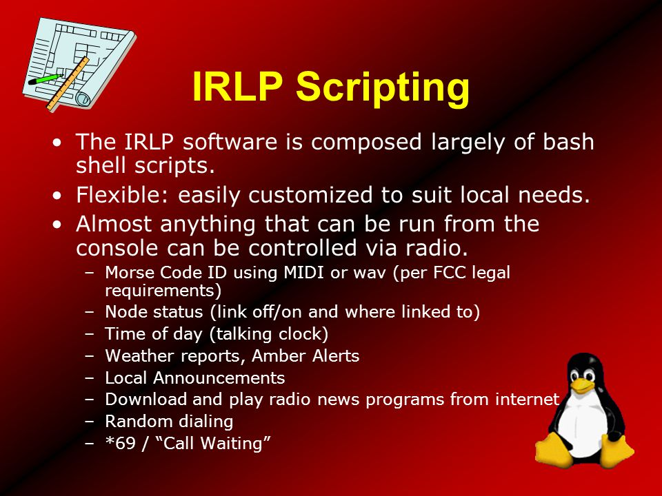 IRLP Scripting The IRLP software is composed largely of bash shell scripts. Flexible: easily customized to suit local needs.