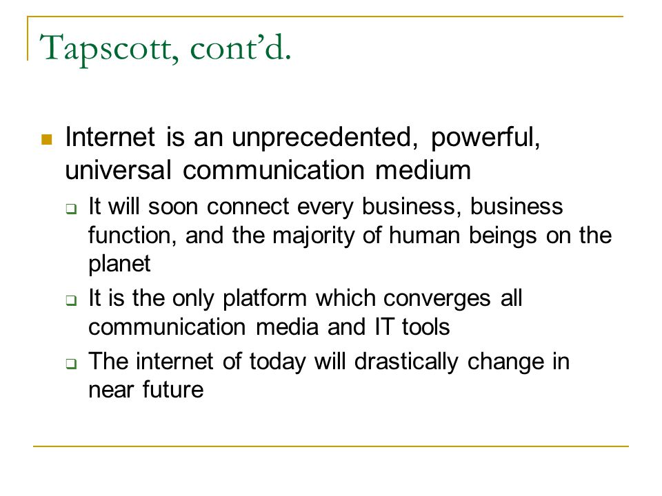 Tapscott, cont'd. Internet is an unprecedented, powerful, universal communication medium.