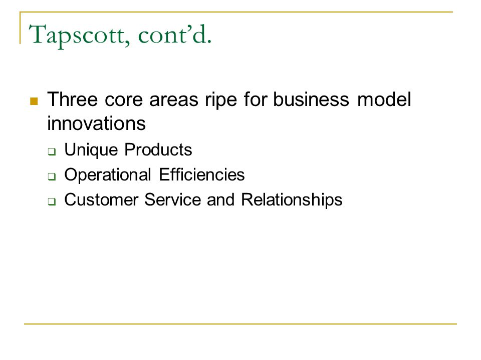 Tapscott, cont'd. Three core areas ripe for business model innovations