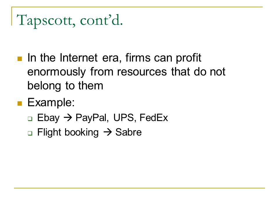 Tapscott, cont'd. In the Internet era, firms can profit enormously from resources that do not belong to them.