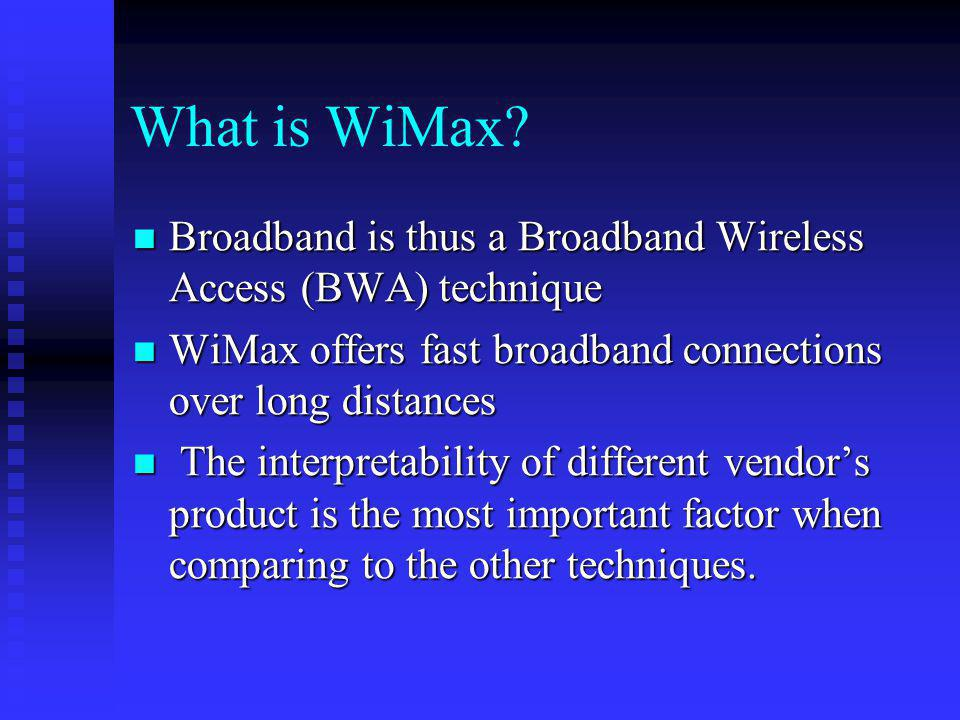 What is WiMax Broadband is thus a Broadband Wireless Access (BWA) technique. WiMax offers fast broadband connections over long distances.