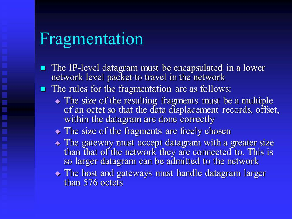 Fragmentation The IP-level datagram must be encapsulated in a lower network level packet to travel in the network.