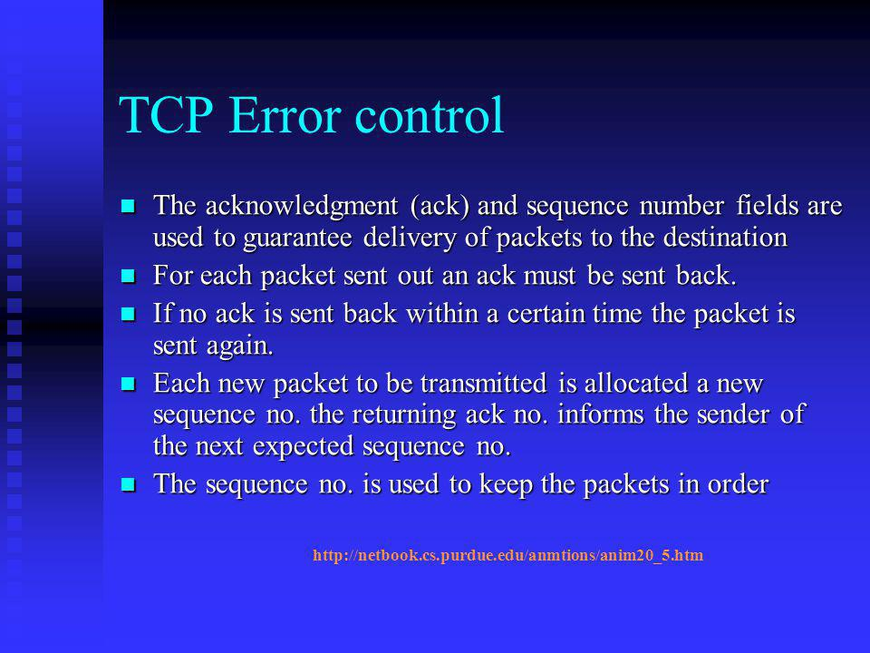TCP Error control The acknowledgment (ack) and sequence number fields are used to guarantee delivery of packets to the destination.