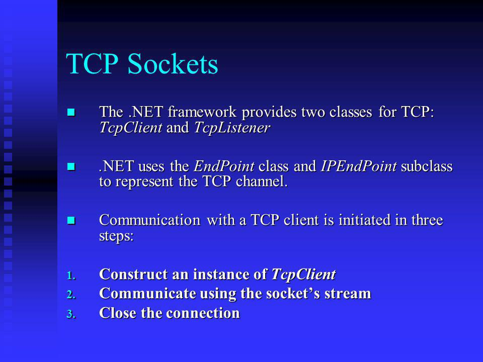 TCP Sockets The .NET framework provides two classes for TCP: TcpClient and TcpListener.