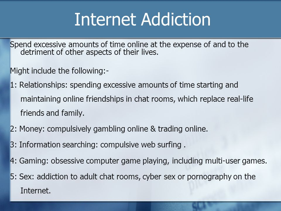 Internet Addiction Spend excessive amounts of time online at the expense of and to the detriment of other aspects of their lives.