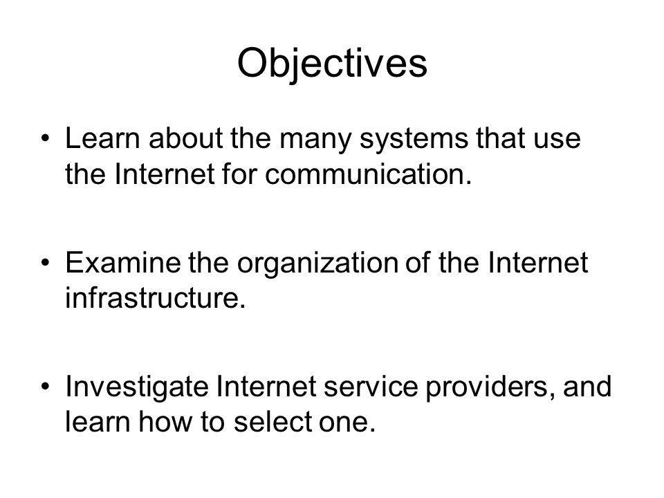 Objectives Learn about the many systems that use the Internet for communication. Examine the organization of the Internet infrastructure.