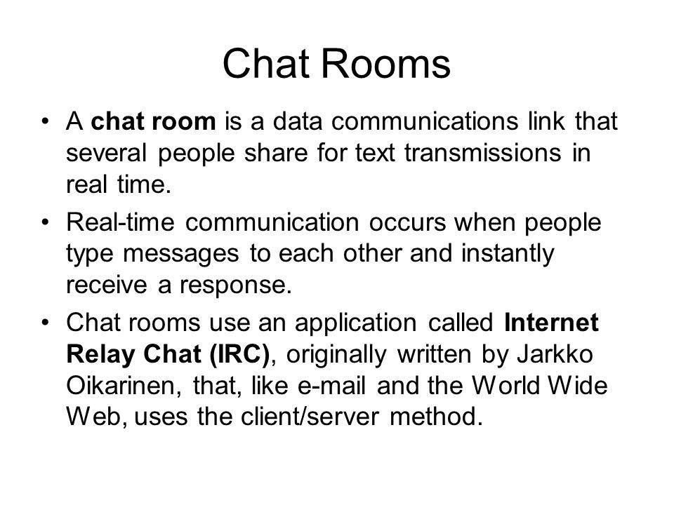 Chat Rooms A chat room is a data communications link that several people share for text transmissions in real time.