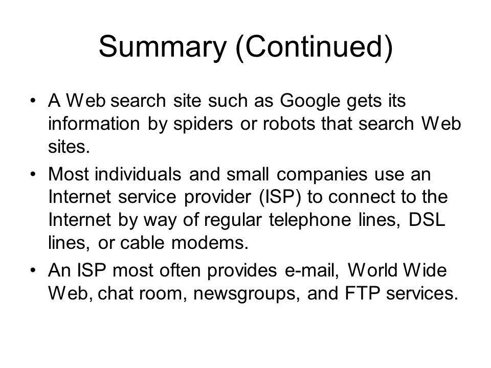 Summary (Continued) A Web search site such as Google gets its information by spiders or robots that search Web sites.
