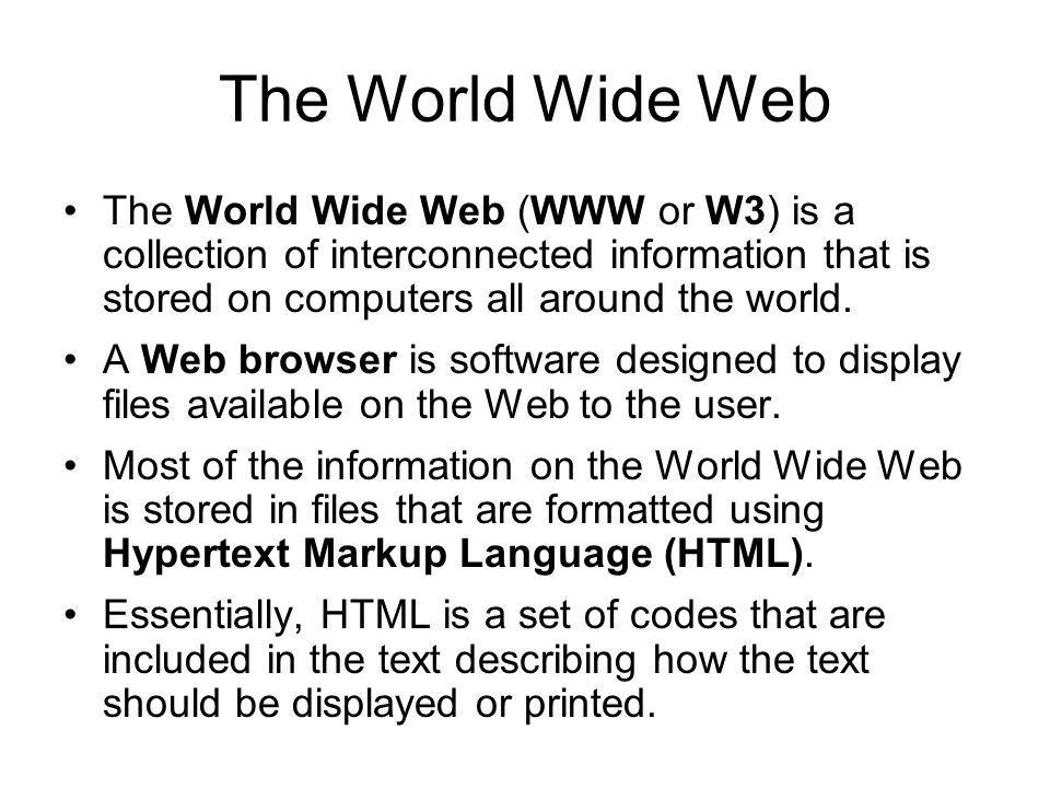 The World Wide Web The World Wide Web (WWW or W3) is a collection of interconnected information that is stored on computers all around the world.