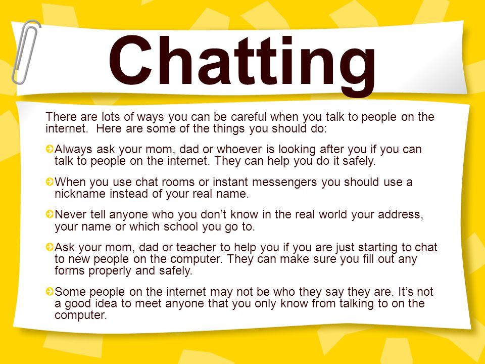 Chatting There are lots of ways you can be careful when you talk to people on the internet. Here are some of the things you should do: