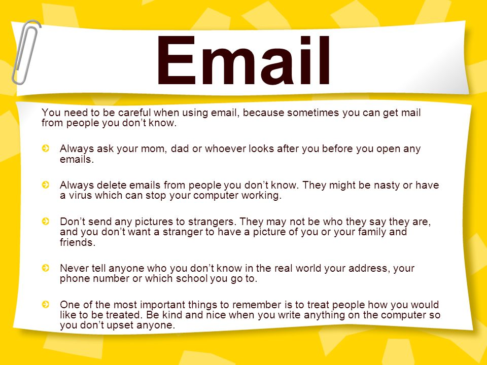 Email You need to be careful when using email, because sometimes you can get mail from people you don't know.