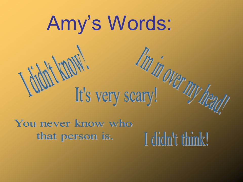 Amy's Words: I didn t know! I m in over my head! It s very scary!