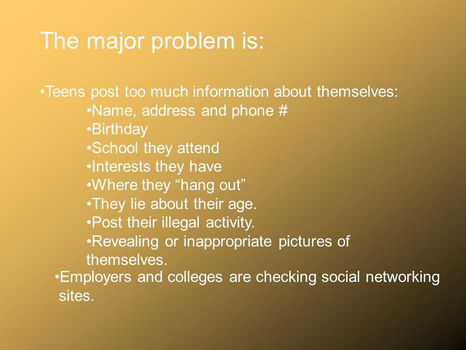 The major problem is: Teens post too much information about themselves: Name, address and phone # Birthday.