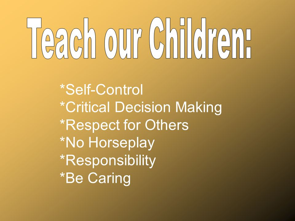 Teach our Children: *Self-Control. *Critical Decision Making. *Respect for Others. *No Horseplay.