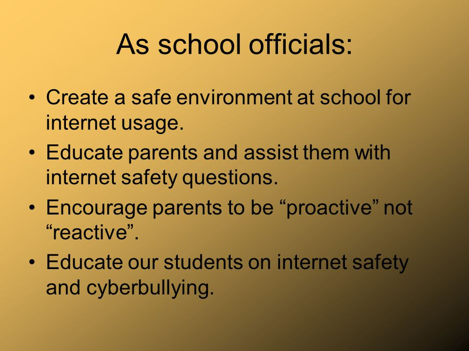 As school officials: Create a safe environment at school for internet usage. Educate parents and assist them with internet safety questions.