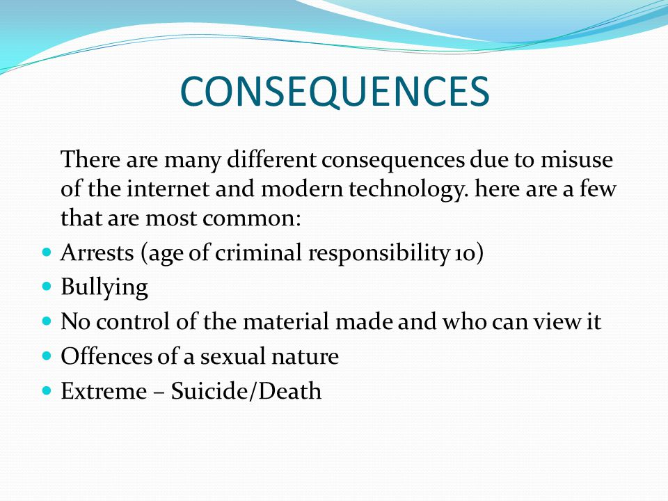 CONSEQUENCES There are many different consequences due to misuse of the internet and modern technology. here are a few that are most common: