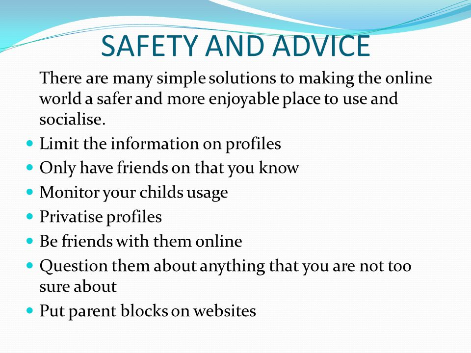 SAFETY AND ADVICE There are many simple solutions to making the online world a safer and more enjoyable place to use and socialise.