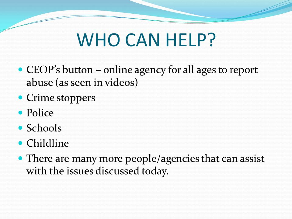 WHO CAN HELP CEOP's button – online agency for all ages to report abuse (as seen in videos) Crime stoppers.