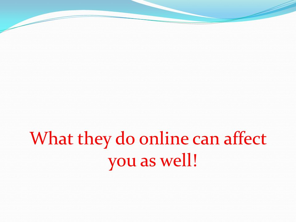 What they do online can affect you as well!