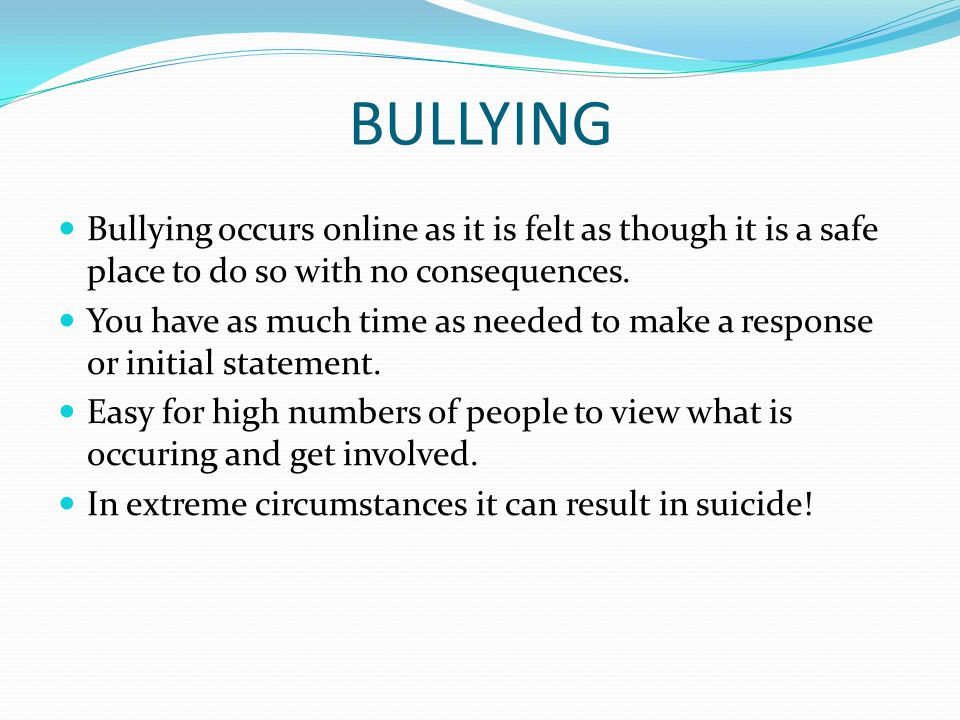 BULLYING Bullying occurs online as it is felt as though it is a safe place to do so with no consequences.