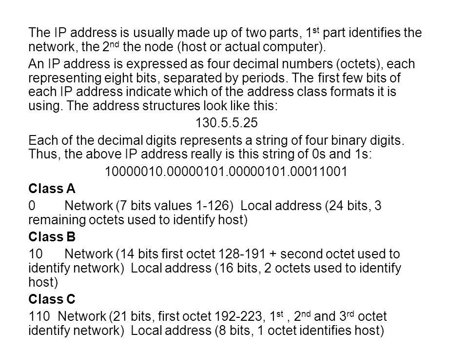 The IP address is usually made up of two parts, 1st part identifies the network, the 2nd the node (host or actual computer).
