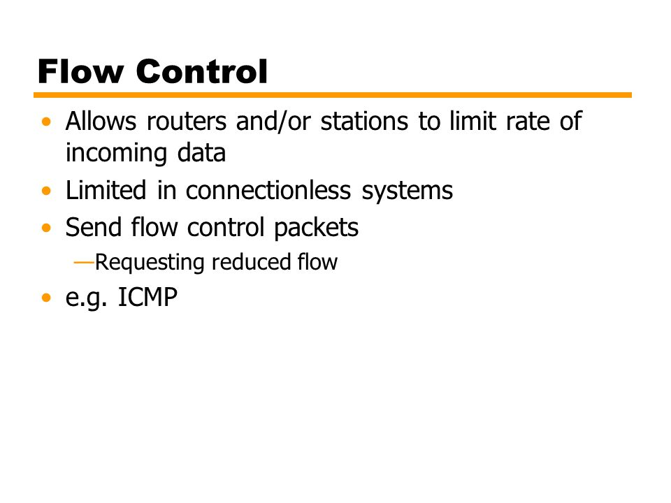 Flow Control Allows routers and/or stations to limit rate of incoming data. Limited in connectionless systems.