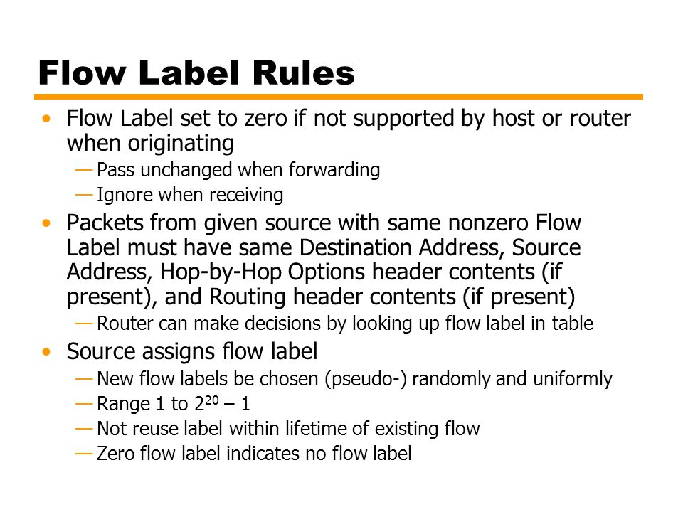Flow Label Rules Flow Label set to zero if not supported by host or router when originating. Pass unchanged when forwarding.