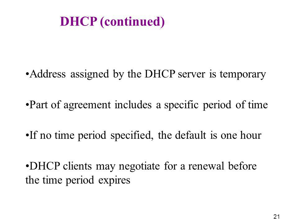 DHCP (continued) Address assigned by the DHCP server is temporary. Part of agreement includes a specific period of time.