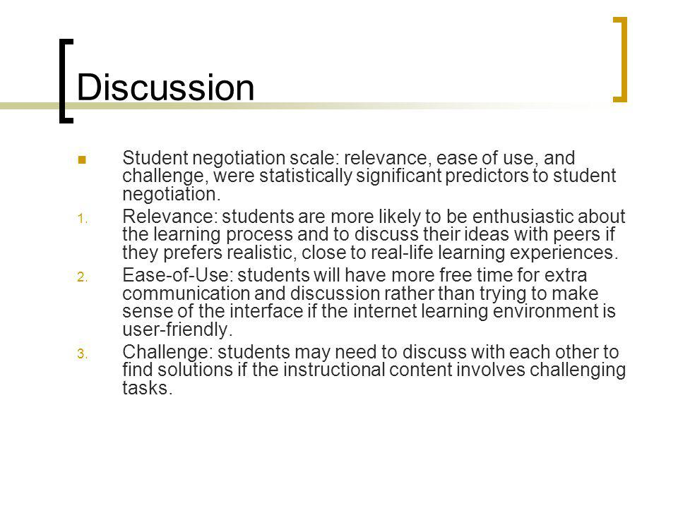 Discussion Student negotiation scale: relevance, ease of use, and challenge, were statistically significant predictors to student negotiation.