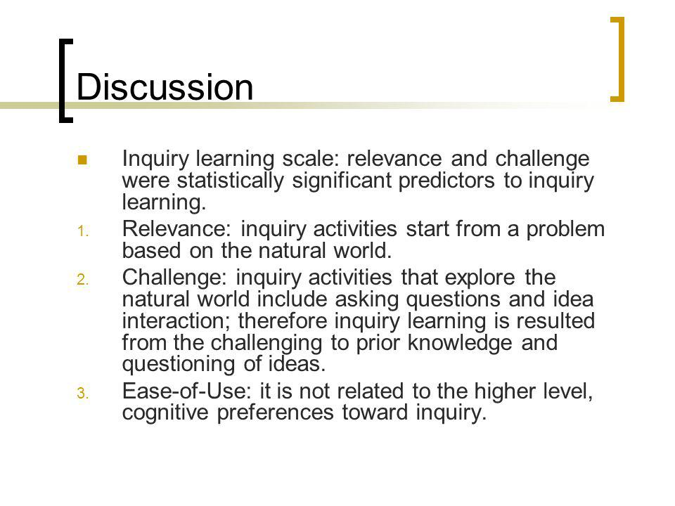 Discussion Inquiry learning scale: relevance and challenge were statistically significant predictors to inquiry learning.