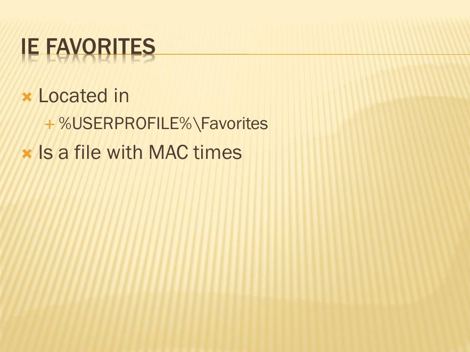 IE Favorites Located in Is a file with MAC times
