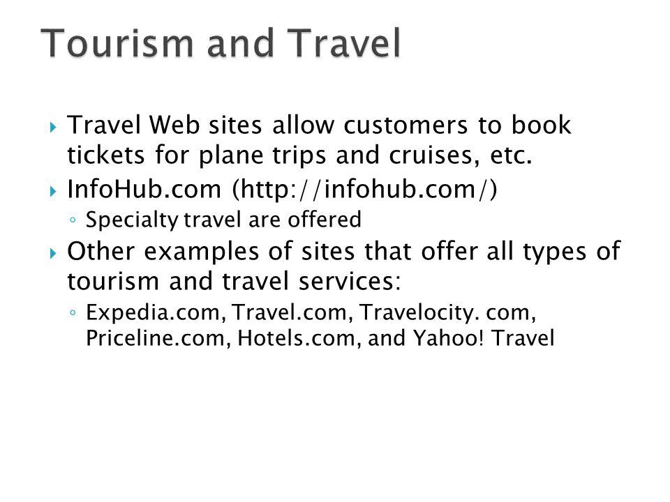 Tourism and Travel Travel Web sites allow customers to book tickets for plane trips and cruises, etc.