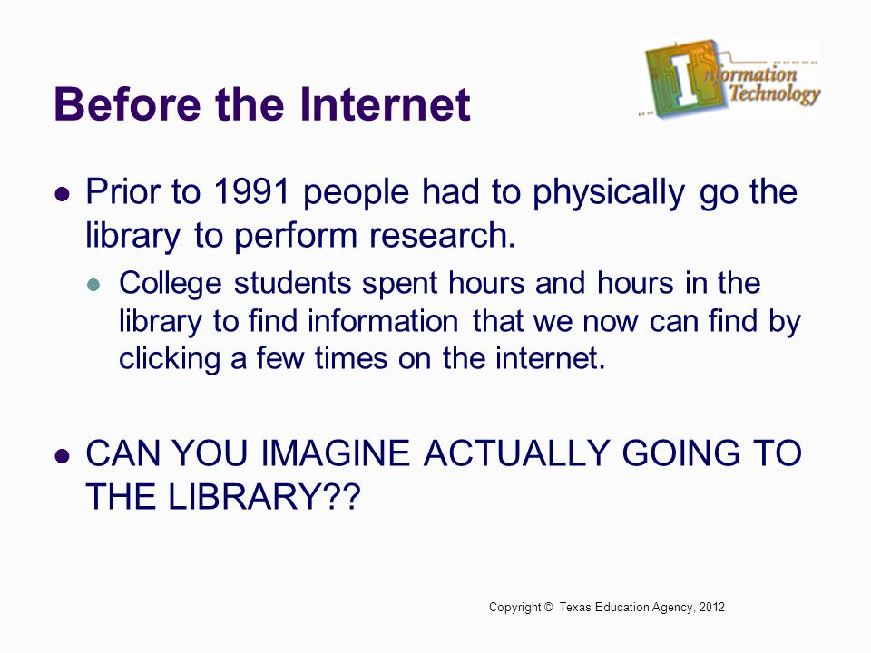 Before the Internet Prior to 1991 people had to physically go the library to perform research.
