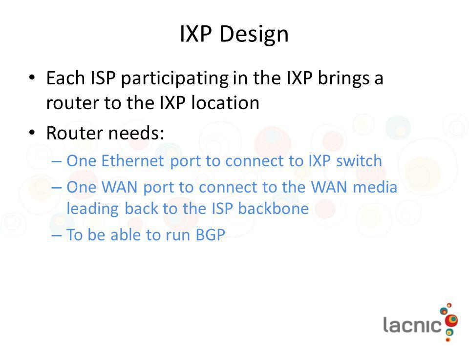 IXP Design Each ISP participating in the IXP brings a router to the IXP location. Router needs: One Ethernet port to connect to IXP switch.