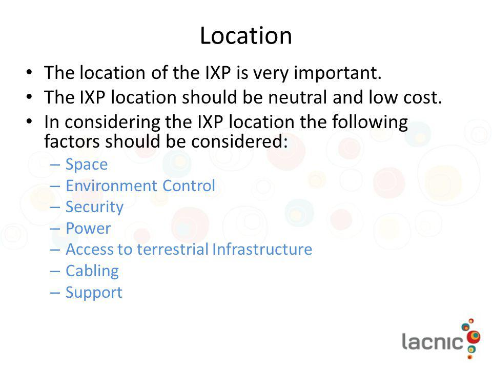 Location The location of the IXP is very important.