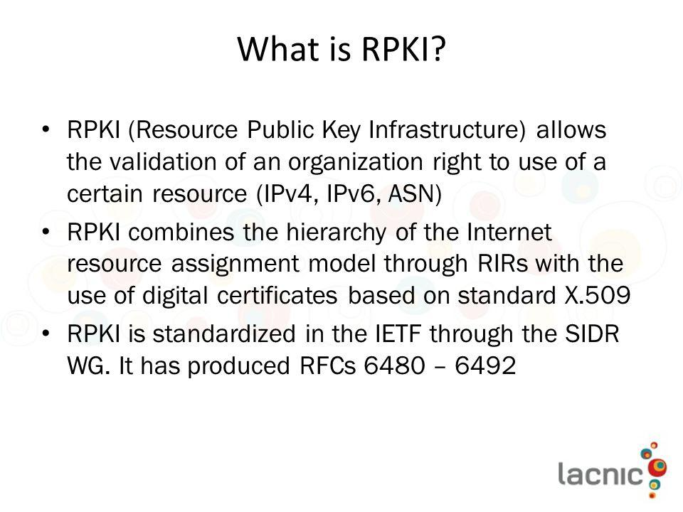 What is RPKI RPKI (Resource Public Key Infrastructure) allows the validation of an organization right to use of a certain resource (IPv4, IPv6, ASN)