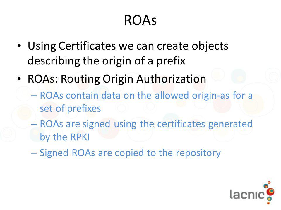 ROAs Using Certificates we can create objects describing the origin of a prefix. ROAs: Routing Origin Authorization.