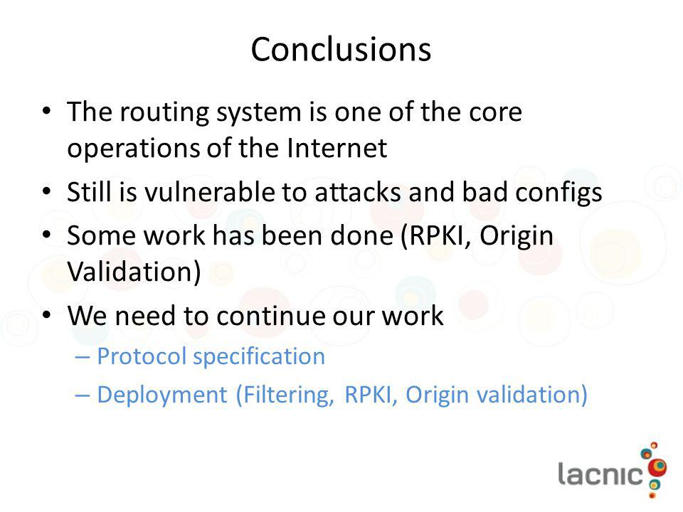 Conclusions The routing system is one of the core operations of the Internet. Still is vulnerable to attacks and bad configs.