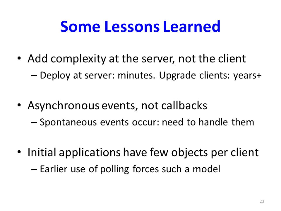 Some Lessons Learned Add complexity at the server, not the client