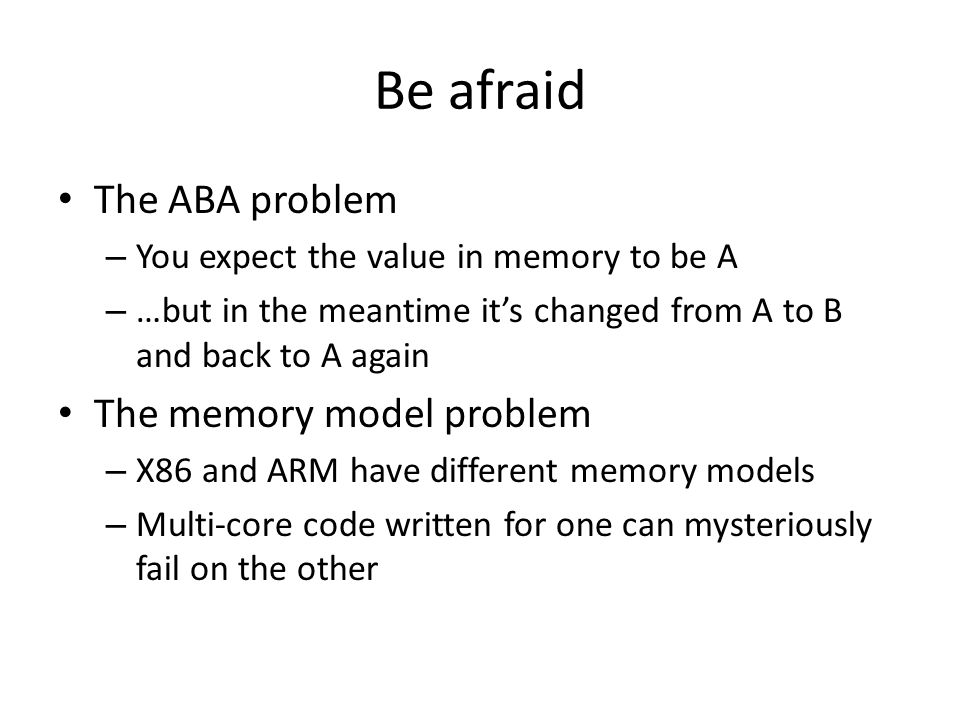Be afraid The ABA problem The memory model problem
