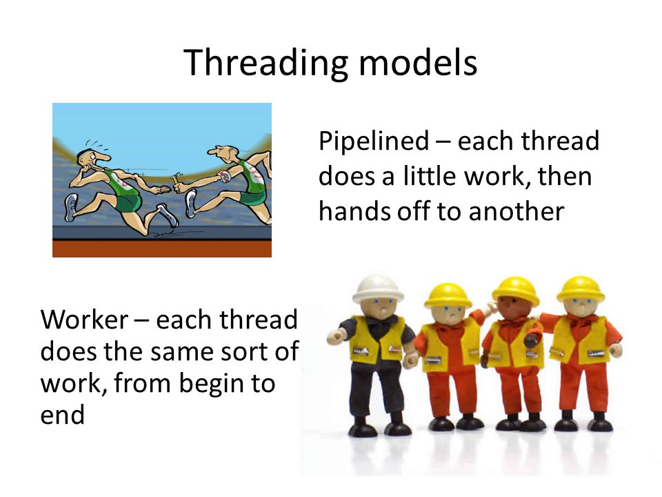 Threading models Pipelined – each thread does a little work, then hands off to another.
