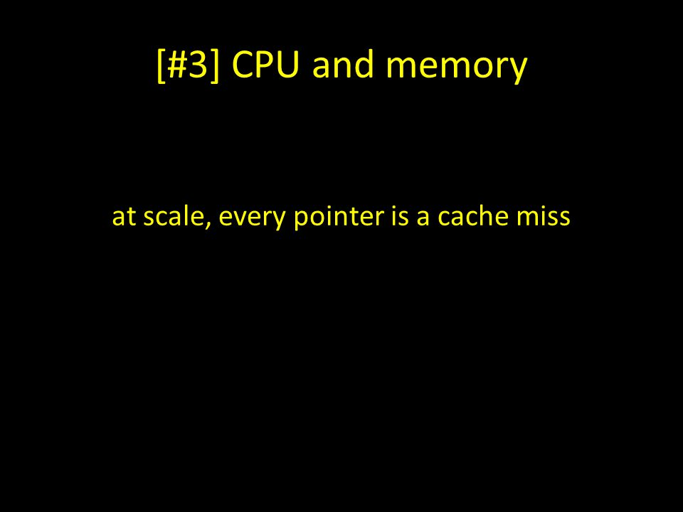 at scale, every pointer is a cache miss
