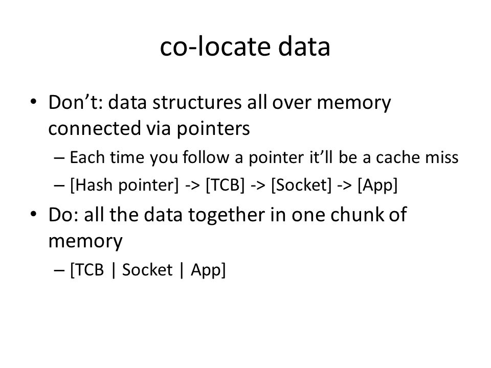 co-locate data Don't: data structures all over memory connected via pointers. Each time you follow a pointer it'll be a cache miss.