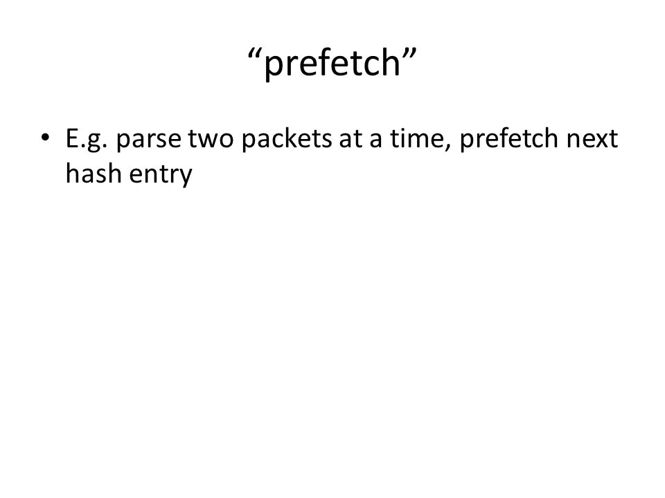prefetch E.g. parse two packets at a time, prefetch next hash entry