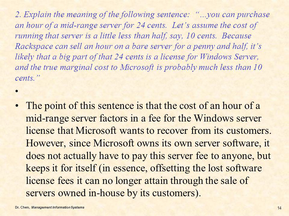 2. Explain the meaning of the following sentence: …you can purchase an hour of a mid-range server for 24 cents. Let's assume the cost of running that server is a little less than half, say, 10 cents. Because Rackspace can sell an hour on a bare server for a penny and half, it's likely that a big part of that 24 cents is a license for Windows Server, and the true marginal cost to Microsoft is probably much less than 10 cents.