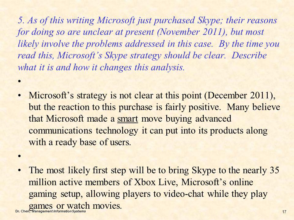 5. As of this writing Microsoft just purchased Skype; their reasons for doing so are unclear at present (November 2011), but most likely involve the problems addressed in this case. By the time you read this, Microsoft's Skype strategy should be clear. Describe what it is and how it changes this analysis.