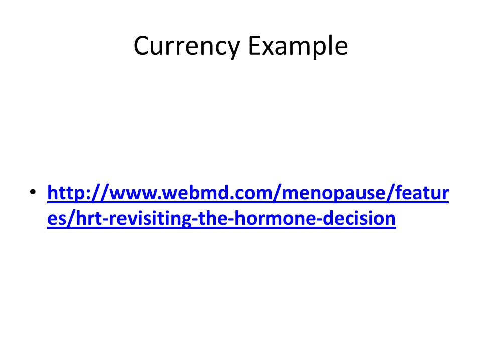Currency Example http://www.webmd.com/menopause/features/hrt-revisiting-the-hormone-decision
