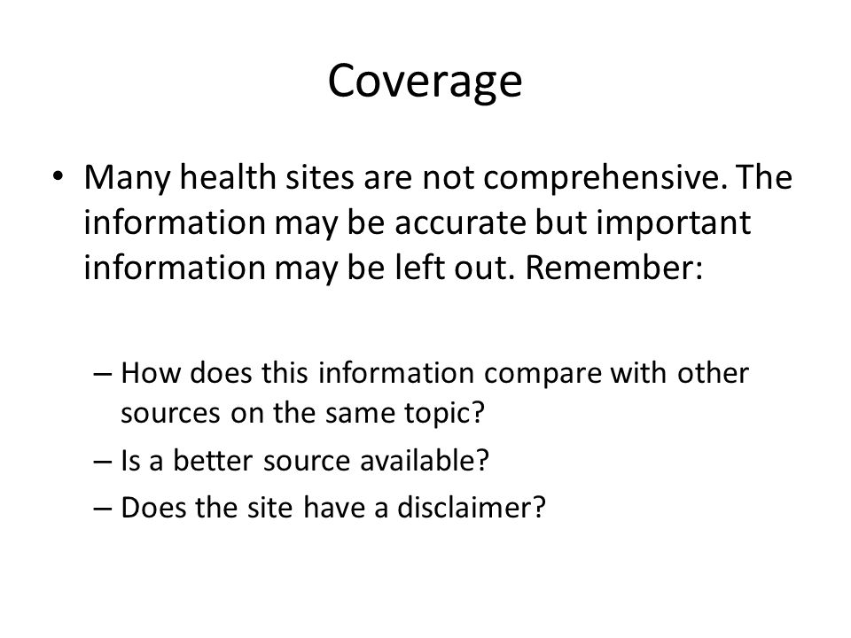 Coverage Many health sites are not comprehensive. The information may be accurate but important information may be left out. Remember: