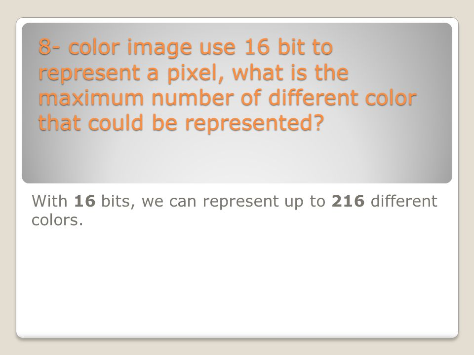 With 16 bits, we can represent up to 216 different colors.