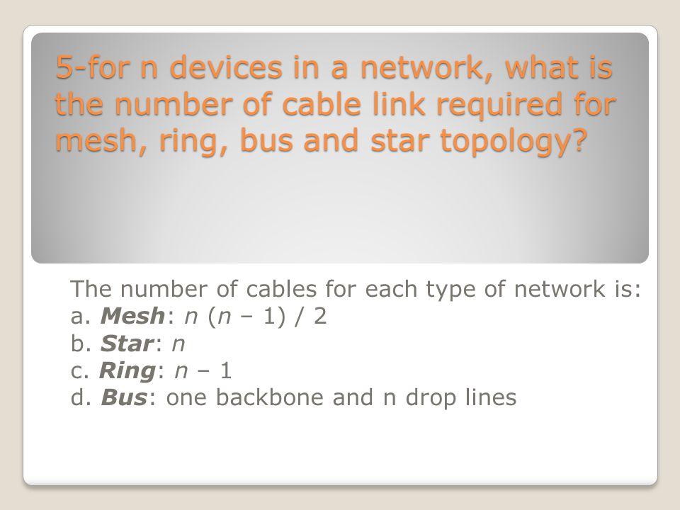 5-for n devices in a network, what is the number of cable link required for mesh, ring, bus and star topology